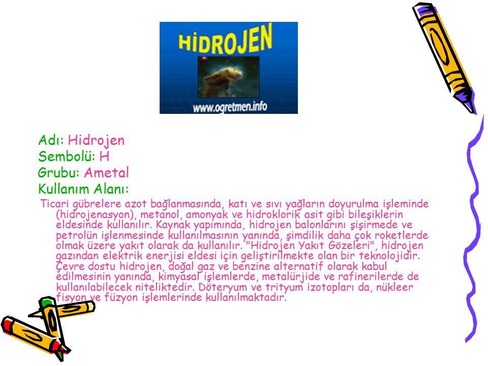 Adı: Hidrojen Sembolü: H Grubu: Ametal Kullanım Alanı: