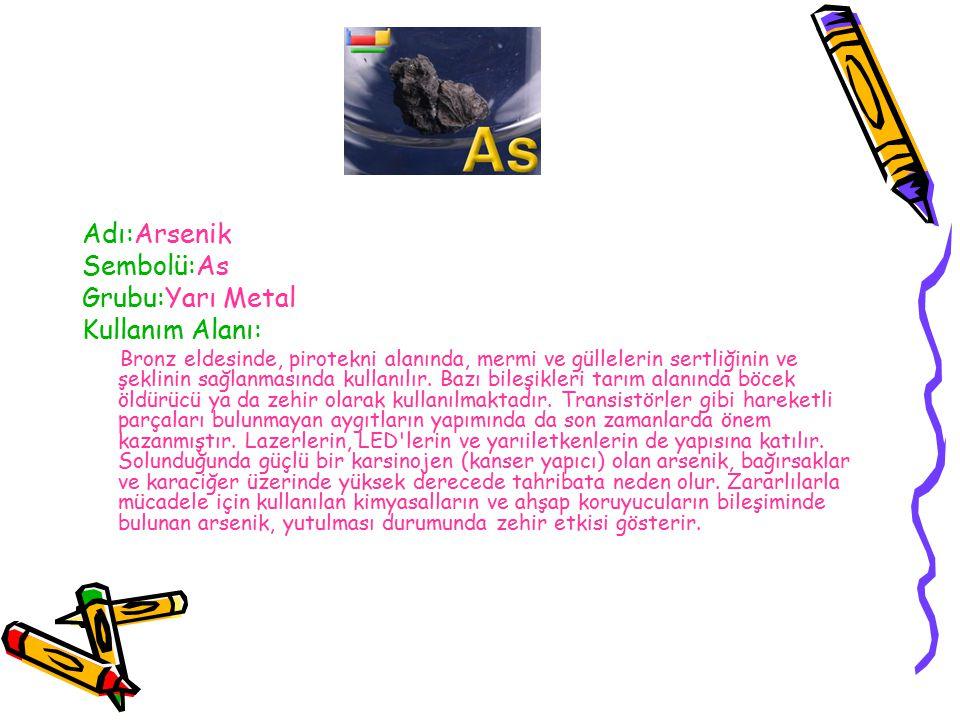 Adı:Arsenik Sembolü:As Grubu:Yarı Metal Kullanım Alanı: