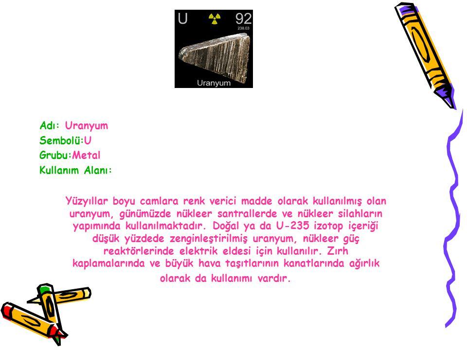 Adı: Uranyum Sembolü:U. Grubu:Metal. Kullanım Alanı: