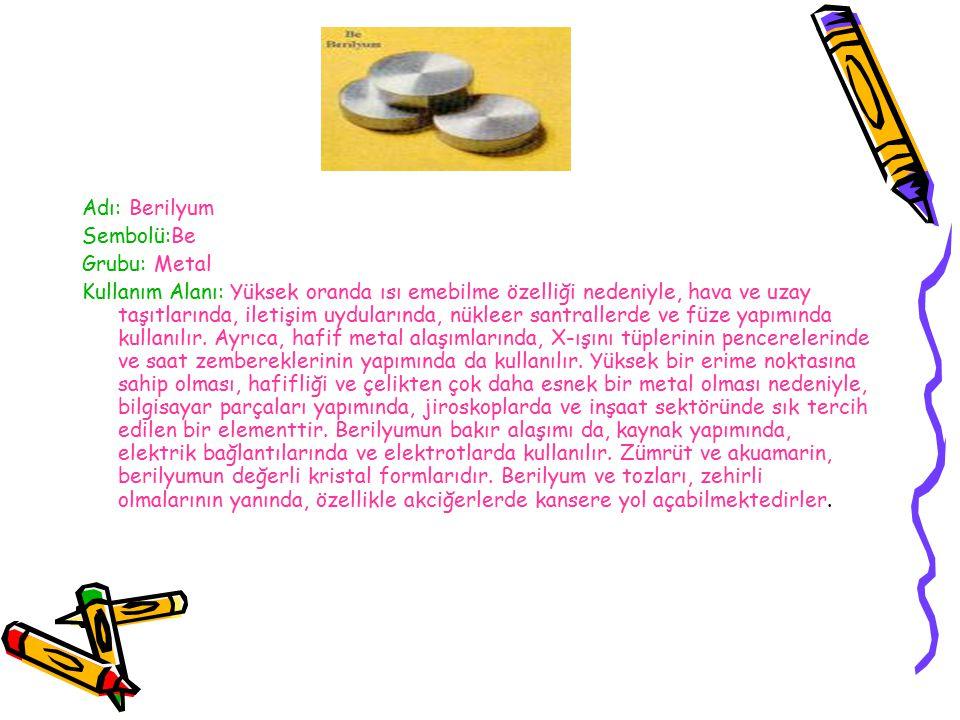 Adı: Berilyum Sembolü:Be. Grubu: Metal.