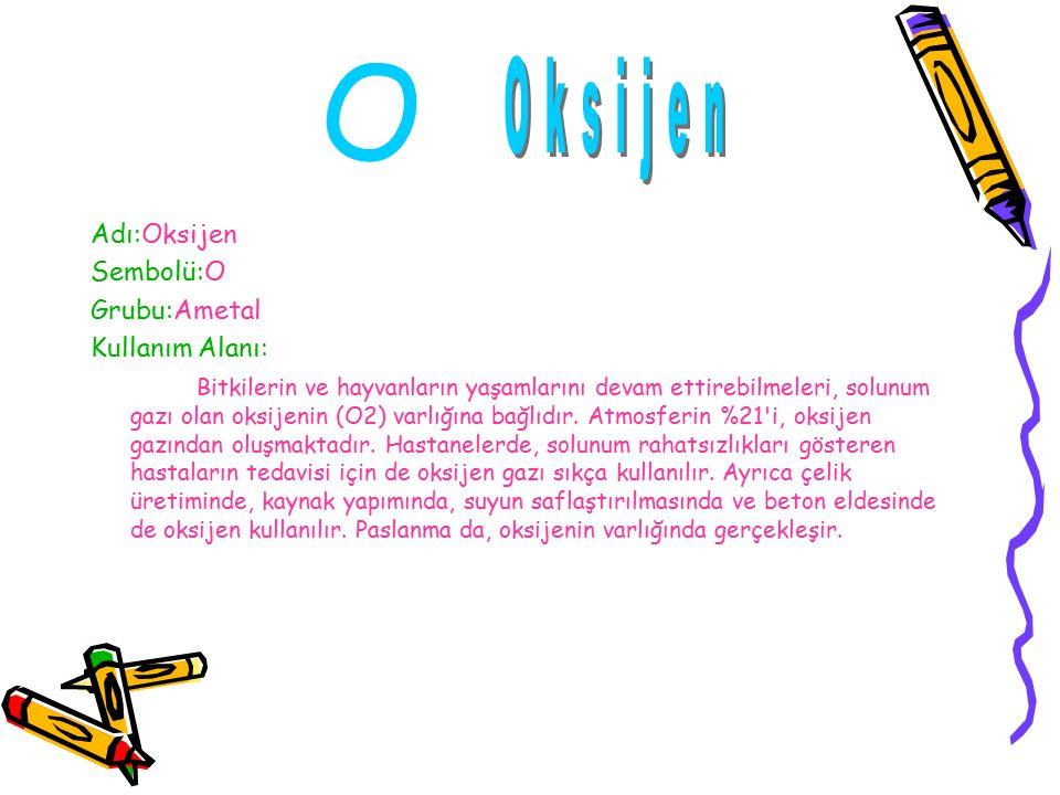 O Oksijen Adı:Oksijen Sembolü:O Grubu:Ametal Kullanım Alanı: