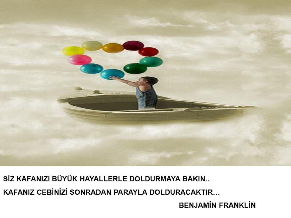 SİZ KAFANIZI BÜYÜK HAYALLERLE DOLDURMAYA BAKIN..