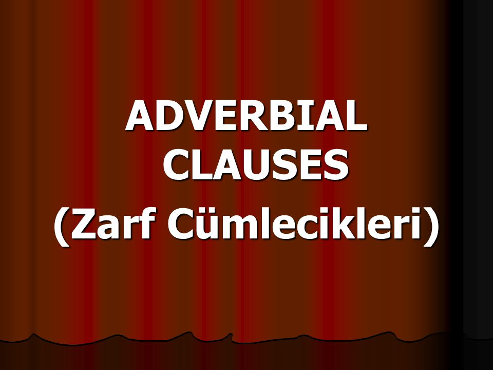 ADVERBIAL CLAUSES (Zarf Cümlecikleri)