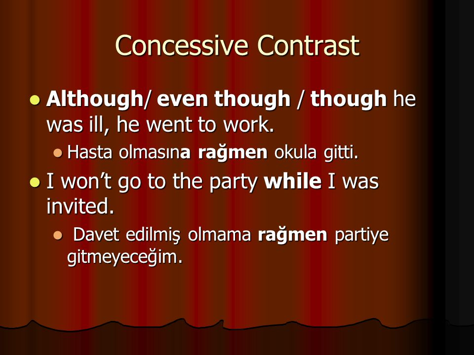 Concessive Contrast Although/ even though / though he was ill, he went to work. Hasta olmasına rağmen okula gitti.
