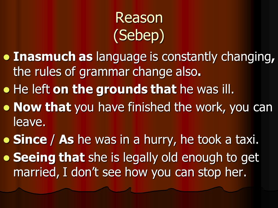 Reason (Sebep) Inasmuch as language is constantly changing, the rules of grammar change also. He left on the grounds that he was ill.