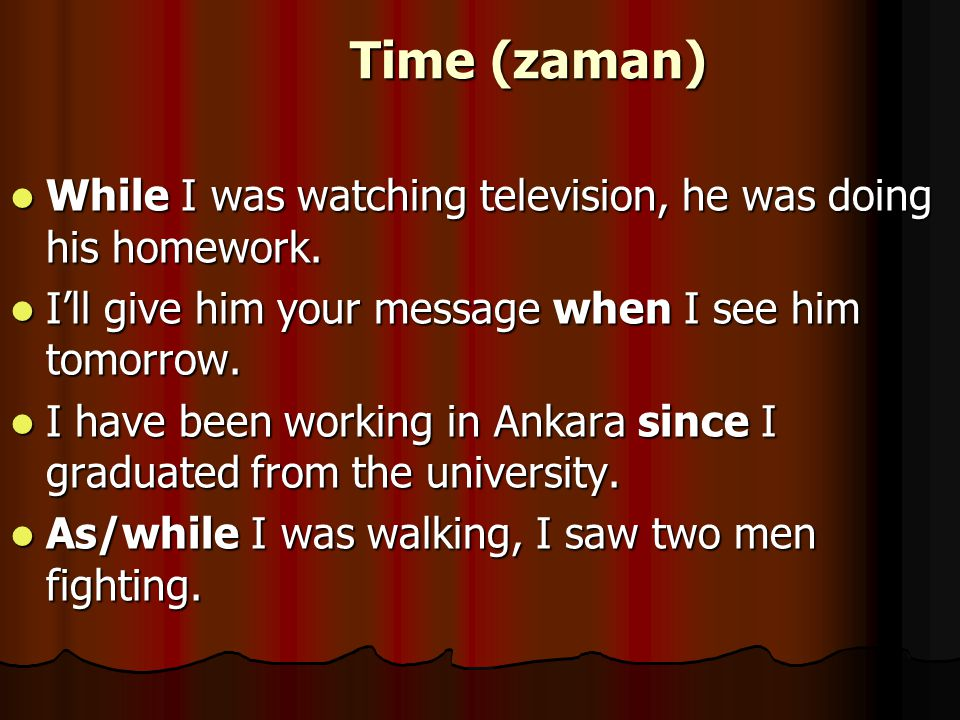 Time (zaman) While I was watching television, he was doing his homework. I'll give him your message when I see him tomorrow.