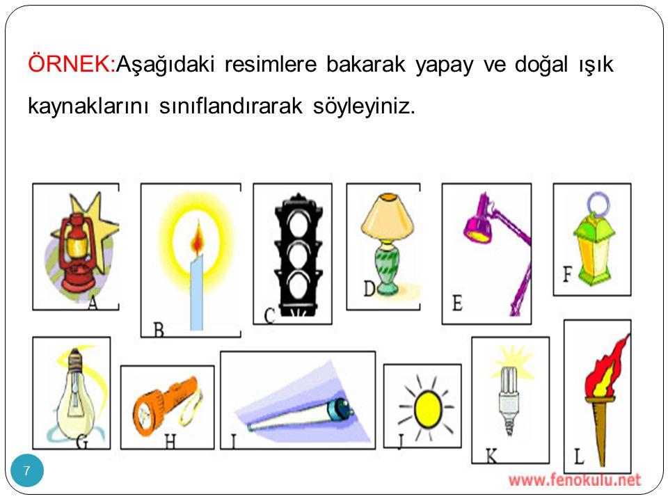 ÖRNEK:Aşağıdaki resimlere bakarak yapay ve doğal ışık kaynaklarını sınıflandırarak söyleyiniz.