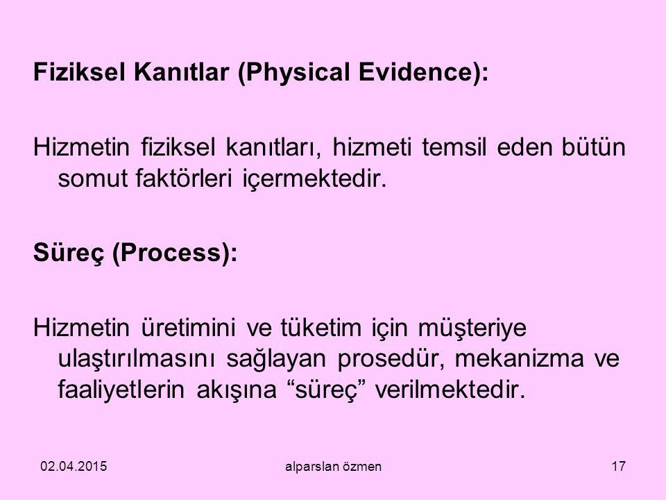 Fiziksel Kanıtlar (Physical Evidence): Hizmetin fiziksel kanıtları, hizmeti temsil eden bütün somut faktörleri içermektedir. Süreç (Process): Hizmetin üretimini ve tüketim için müşteriye ulaştırılmasını sağlayan prosedür, mekanizma ve faaliyetlerin akışına süreç verilmektedir.