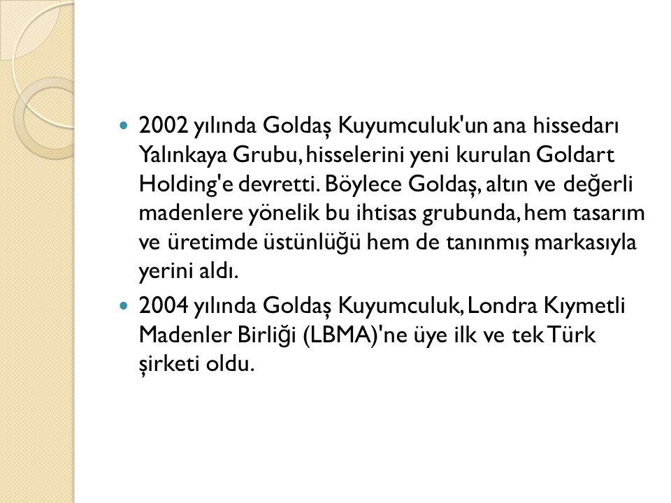2002 yılında Goldaş Kuyumculuk un ana hissedarı Yalınkaya Grubu, hisselerini yeni kurulan Goldart Holding e devretti. Böylece Goldaş, altın ve değerli madenlere yönelik bu ihtisas grubunda, hem tasarım ve üretimde üstünlüğü hem de tanınmış markasıyla yerini aldı.