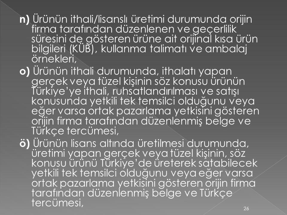 n) Ürünün ithali/lisanslı üretimi durumunda orijin firma tarafından düzenlenen ve geçerlilik süresini de gösteren ürüne ait orijinal kısa ürün bilgileri (KÜB), kullanma talimatı ve ambalaj örnekleri, o) Ürünün ithali durumunda, ithalatı yapan gerçek veya tüzel kişinin söz konusu ürünün Türkiye'ye ithali, ruhsatlandırılması ve satışı konusunda yetkili tek temsilci olduğunu veya eğer varsa ortak pazarlama yetkisini gösteren orijin firma tarafından düzenlenmiş belge ve Türkçe tercümesi, ö) Ürünün lisans altında üretilmesi durumunda, üretimi yapan gerçek veya tüzel kişinin, söz konusu ürünü Türkiye'de üreterek satabilecek yetkili tek temsilci olduğunu veya eğer varsa ortak pazarlama yetkisini gösteren orijin firma tarafından düzenlenmiş belge ve Türkçe tercümesi,
