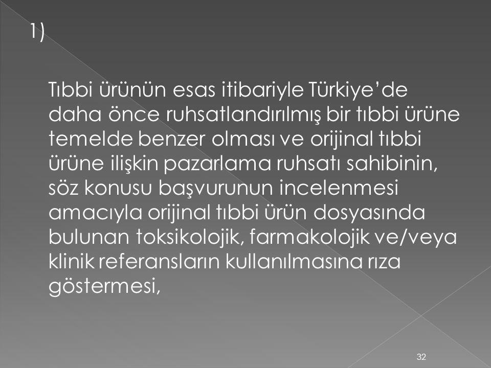 1) Tıbbi ürünün esas itibariyle Türkiye'de daha önce ruhsatlandırılmış bir tıbbi ürüne temelde benzer olması ve orijinal tıbbi ürüne ilişkin pazarlama ruhsatı sahibinin, söz konusu başvurunun incelenmesi amacıyla orijinal tıbbi ürün dosyasında bulunan toksikolojik, farmakolojik ve/veya klinik referansların kullanılmasına rıza göstermesi,