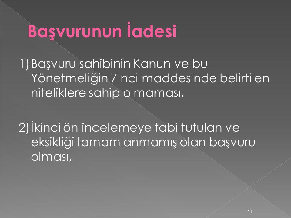Başvurunun İadesi 1) Başvuru sahibinin Kanun ve bu Yönetmeliğin 7 nci maddesinde belirtilen niteliklere sahip olmaması,