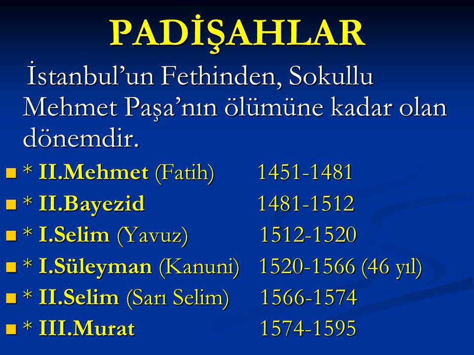 PADİŞAHLAR İstanbul'un Fethinden, Sokullu Mehmet Paşa'nın ölümüne kadar olan dönemdir. * II.Mehmet (Fatih) 1451-1481.