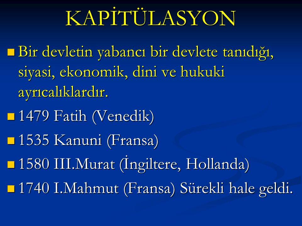 KAPİTÜLASYON Bir devletin yabancı bir devlete tanıdığı, siyasi, ekonomik, dini ve hukuki ayrıcalıklardır.