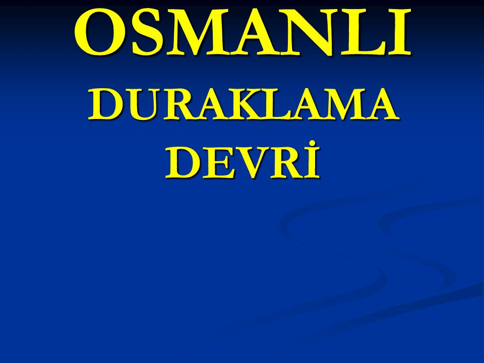 OSMANLI DURAKLAMA DEVRİ