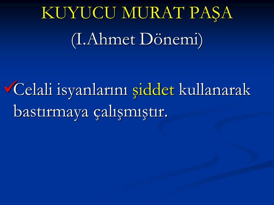 KUYUCU MURAT PAŞA (I.Ahmet Dönemi) Celali isyanlarını şiddet kullanarak bastırmaya çalışmıştır.