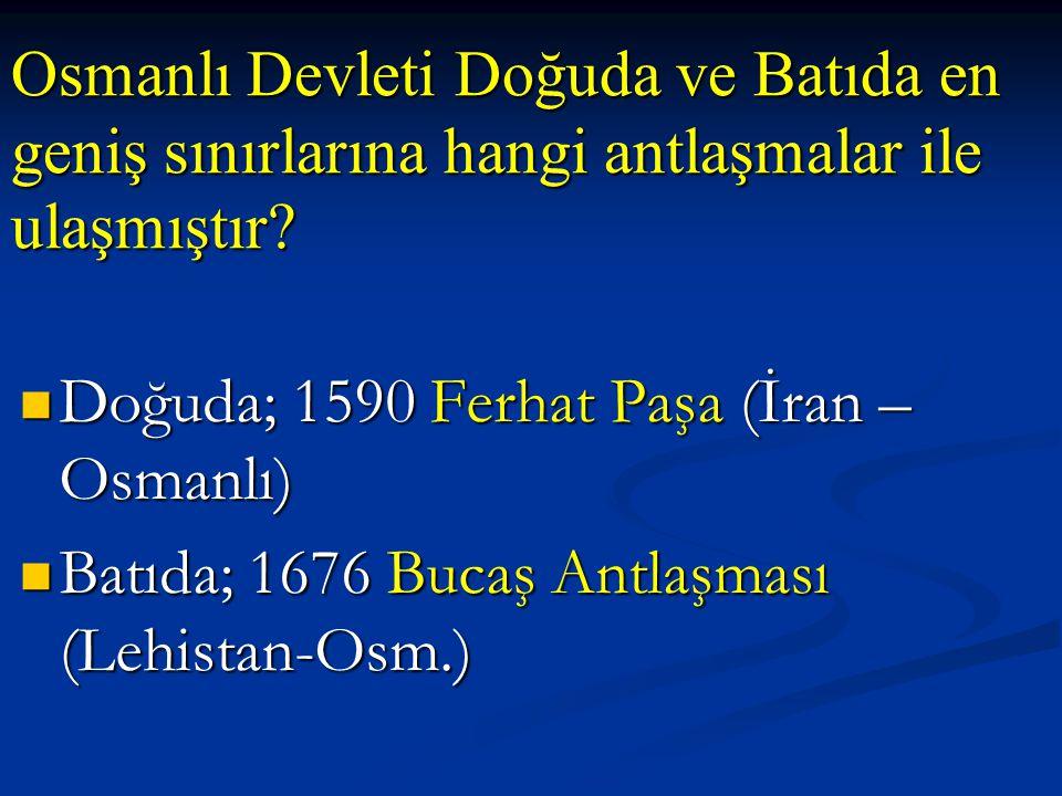 Osmanlı Devleti Doğuda ve Batıda en geniş sınırlarına hangi antlaşmalar ile ulaşmıştır
