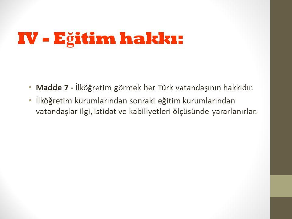 IV - Eğitim hakkı: Madde 7 - İlköğretim görmek her Türk vatandaşının hakkıdır.