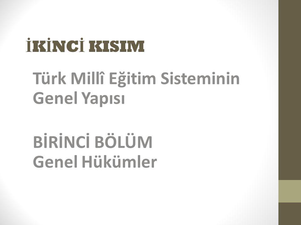 Türk Millî Eğitim Sisteminin Genel Yapısı BİRİNCİ BÖLÜM Genel Hükümler