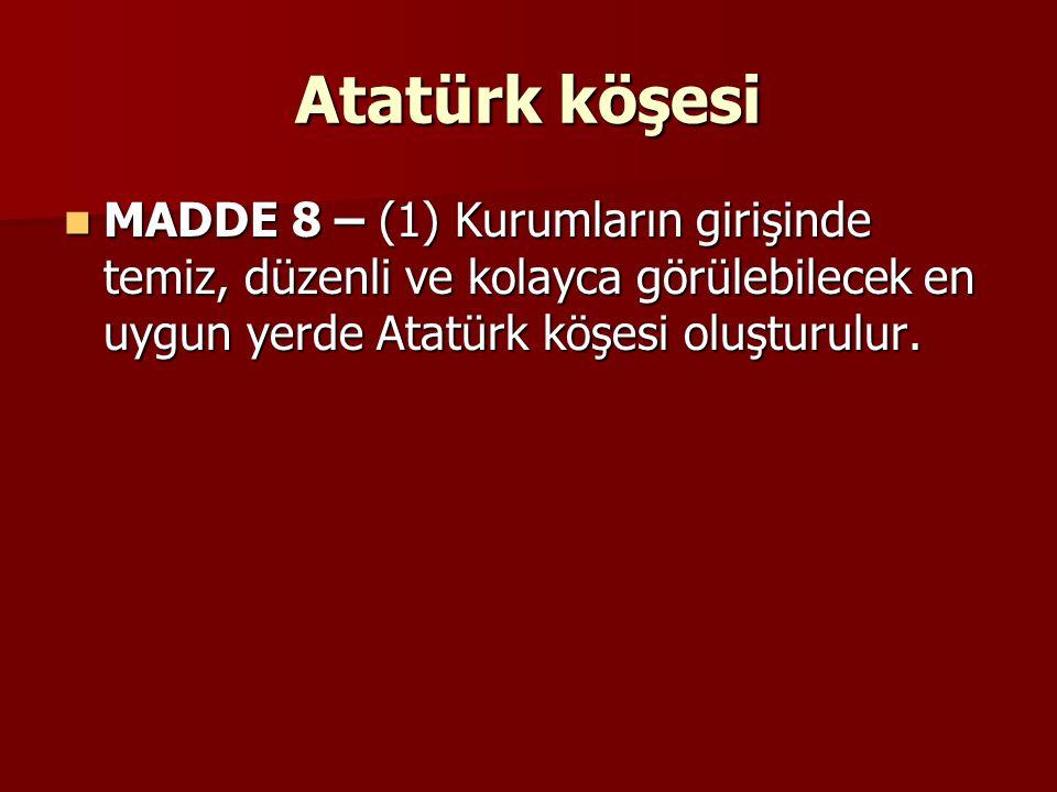 Atatürk köşesi MADDE 8 – (1) Kurumların girişinde temiz, düzenli ve kolayca görülebilecek en uygun yerde Atatürk köşesi oluşturulur.
