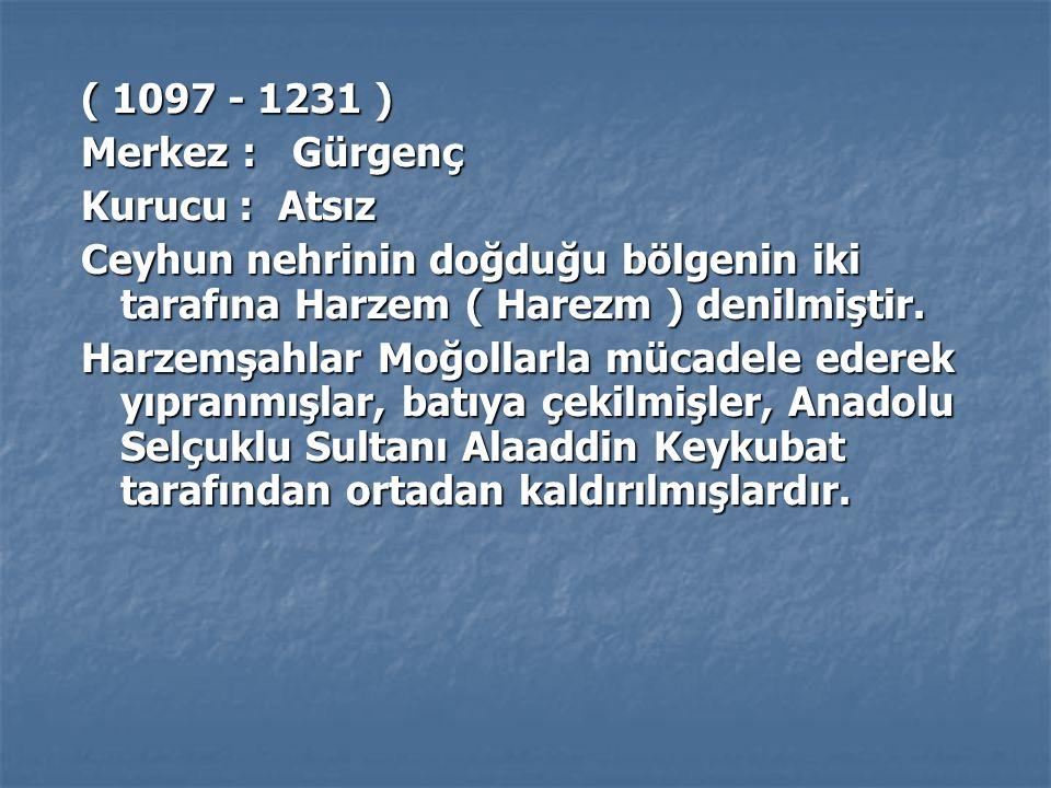 ( 1097 - 1231 ) Merkez : Gürgenç. Kurucu : Atsız. Ceyhun nehrinin doğduğu bölgenin iki tarafına Harzem ( Harezm ) denilmiştir.