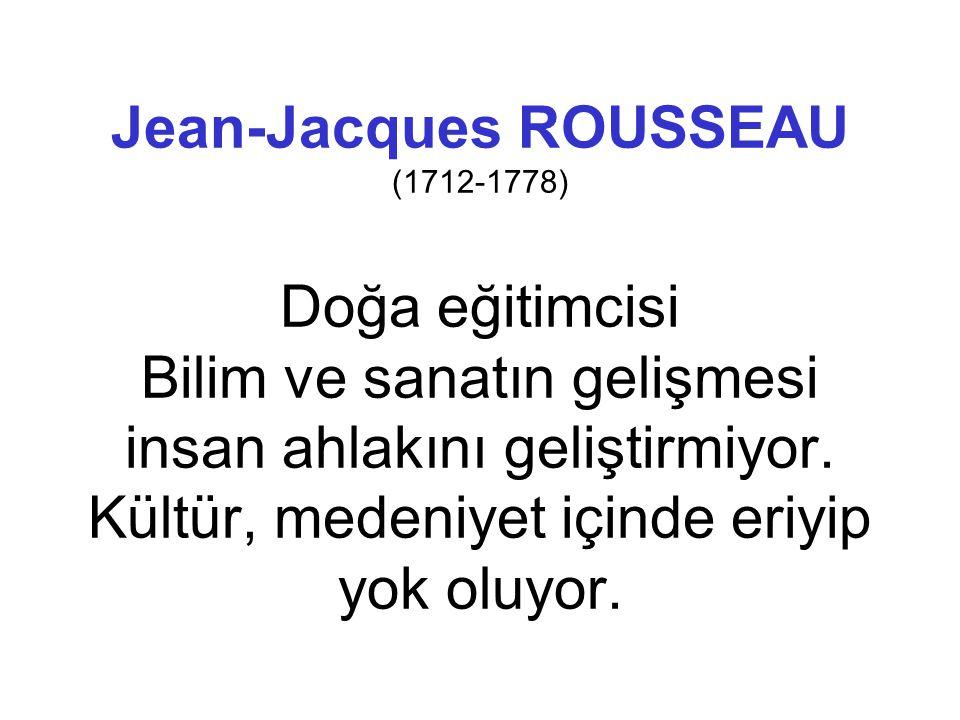 Jean-Jacques ROUSSEAU (1712-1778) Doğa eğitimcisi Bilim ve sanatın gelişmesi insan ahlakını geliştirmiyor.