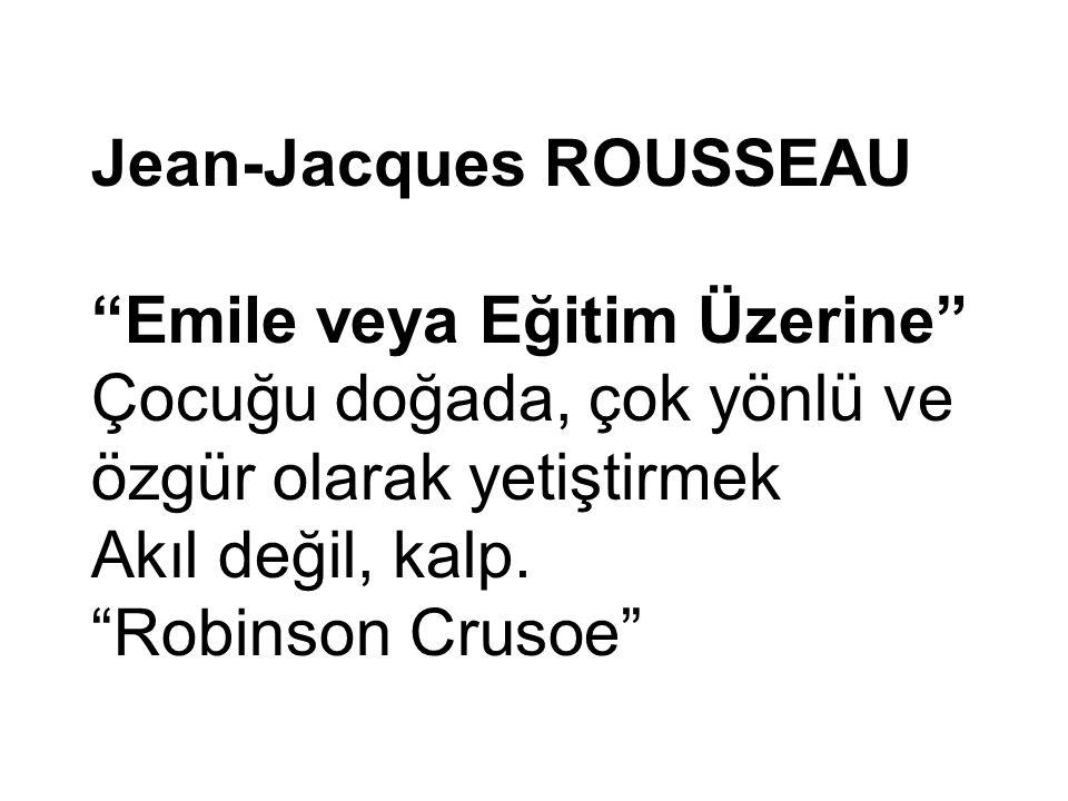 Jean-Jacques ROUSSEAU Emile veya Eğitim Üzerine Çocuğu doğada, çok yönlü ve özgür olarak yetiştirmek Akıl değil, kalp.