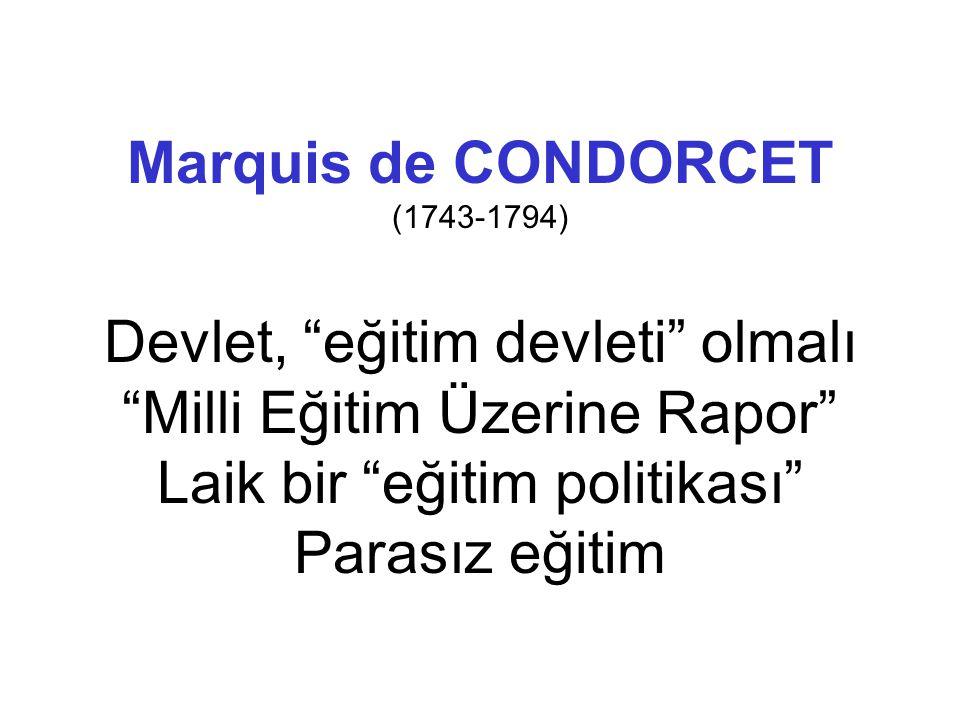 Marquis de CONDORCET (1743-1794) Devlet, eğitim devleti olmalı Milli Eğitim Üzerine Rapor Laik bir eğitim politikası Parasız eğitim