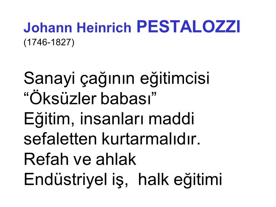 Johann Heinrich PESTALOZZI (1746-1827) Sanayi çağının eğitimcisi Öksüzler babası Eğitim, insanları maddi sefaletten kurtarmalıdır.