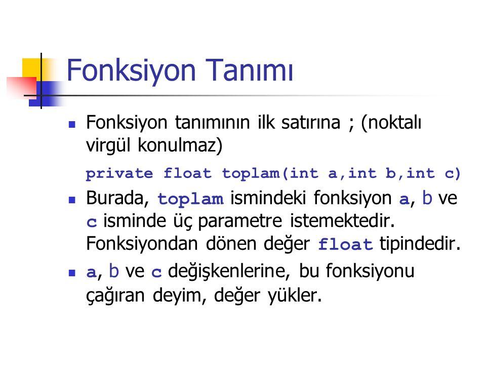 Fonksiyon Tanımı Fonksiyon tanımının ilk satırına ; (noktalı virgül konulmaz) private float toplam(int a,int b,int c)