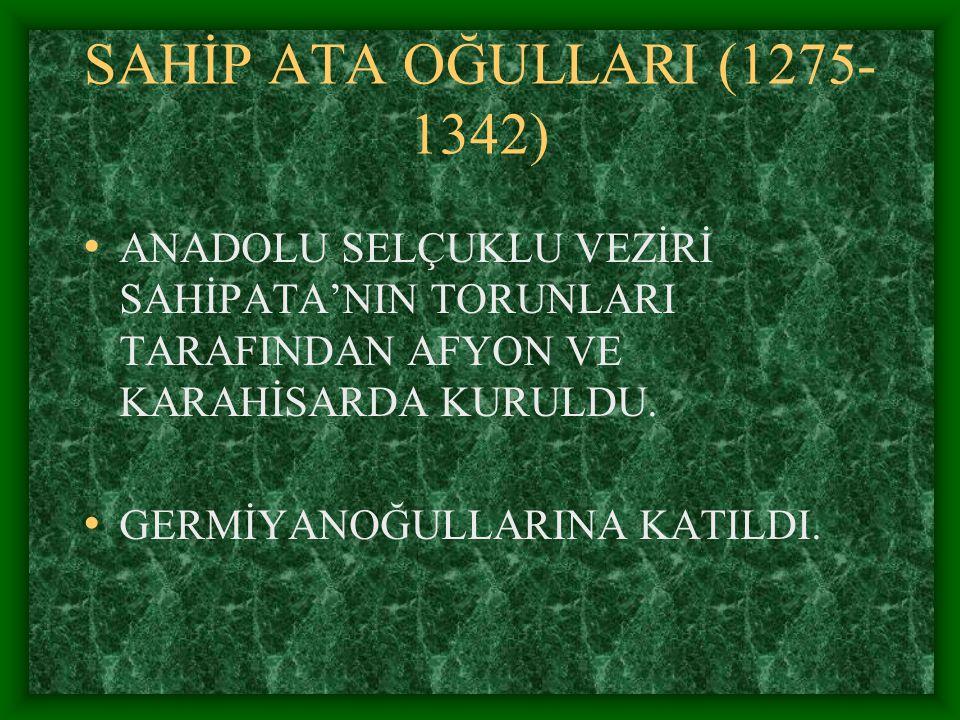 SAHİP ATA OĞULLARI (1275-1342) ANADOLU SELÇUKLU VEZİRİ SAHİPATA'NIN TORUNLARI TARAFINDAN AFYON VE KARAHİSARDA KURULDU.