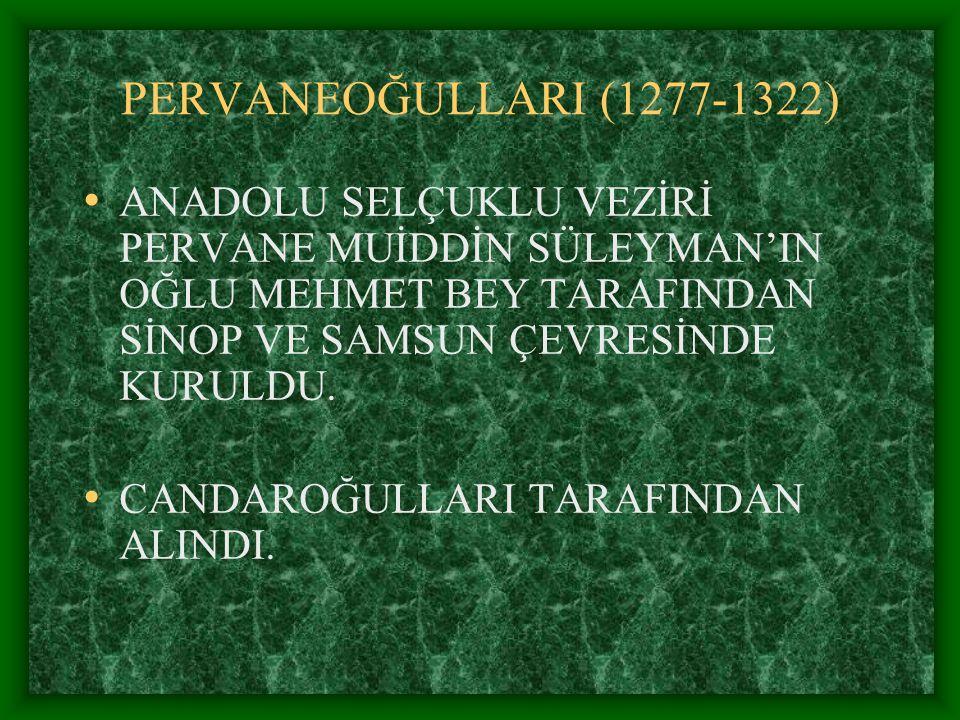 PERVANEOĞULLARI (1277-1322) ANADOLU SELÇUKLU VEZİRİ PERVANE MUİDDİN SÜLEYMAN'IN OĞLU MEHMET BEY TARAFINDAN SİNOP VE SAMSUN ÇEVRESİNDE KURULDU.