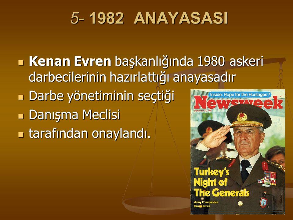5- 1982 ANAYASASI Kenan Evren başkanlığında 1980 askeri darbecilerinin hazırlattığı anayasadır. Darbe yönetiminin seçtiği.