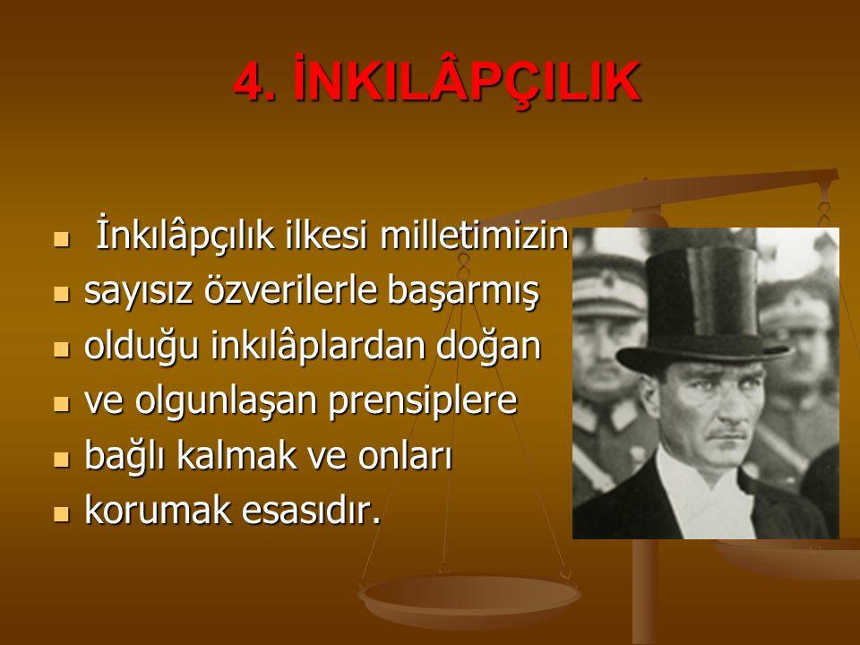 4. İNKILÂPÇILIK İnkılâpçılık ilkesi milletimizin