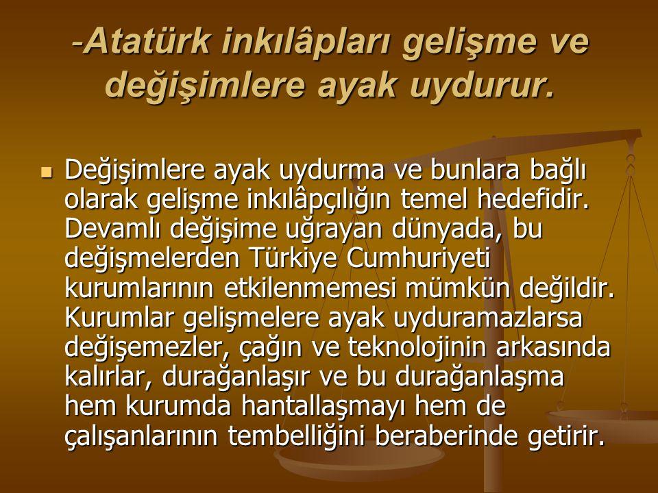 -Atatürk inkılâpları gelişme ve değişimlere ayak uydurur.