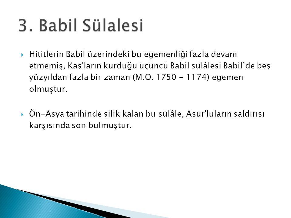 Hititlerin Babil üzerindeki bu egemenliği fazla devam etmemiş, Kaş ların kurduğu üçüncü Babil sülâlesi Babil'de beş yüzyıldan fazla bir zaman (M.Ö. 1750 - 1174) egemen olmuştur.