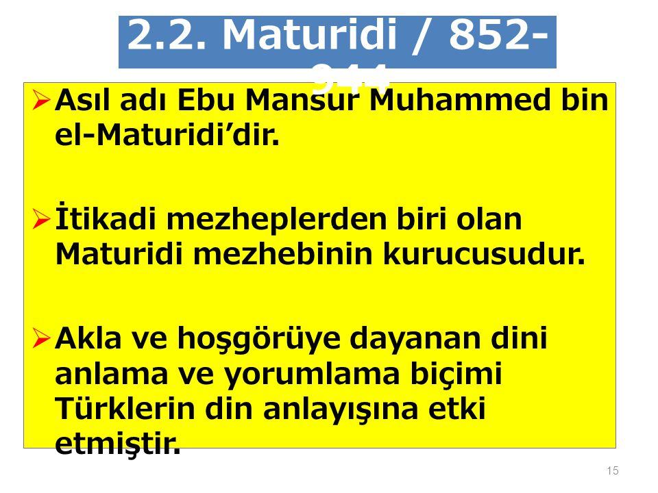 2.2. Maturidi / 852-944 Asıl adı Ebu Mansur Muhammed bin el-Maturidi'dir. İtikadi mezheplerden biri olan Maturidi mezhebinin kurucusudur.