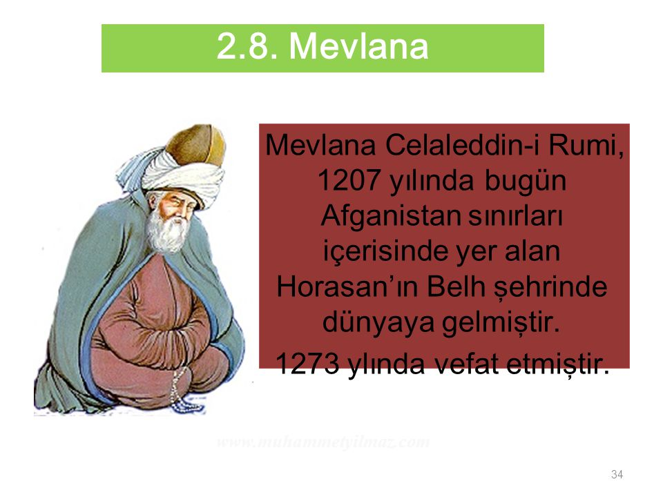 2.8. Mevlana Mevlana Celaleddin-i Rumi, 1207 yılında bugün Afganistan sınırları içerisinde yer alan Horasan'ın Belh şehrinde dünyaya gelmiştir.