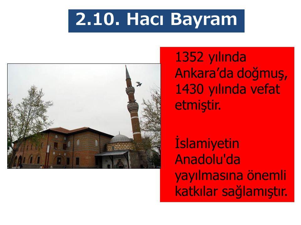 2.10. Hacı Bayram Veli 1352 yılında Ankara'da doğmuş, 1430 yılında vefat etmiştir.