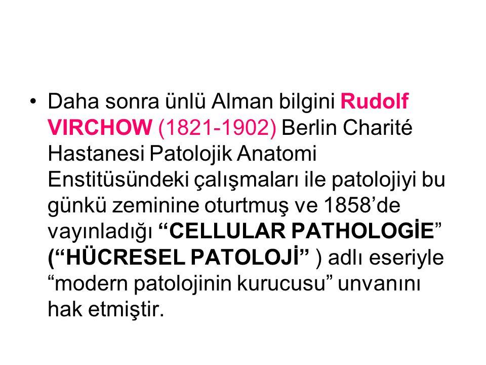 Daha sonra ünlü Alman bilgini Rudolf VIRCHOW (1821-1902) Berlin Charité Hastanesi Patolojik Anatomi Enstitüsündeki çalışmaları ile patolojiyi bu günkü zeminine oturtmuş ve 1858'de vayınladığı CELLULAR PATHOLOGİE ( HÜCRESEL PATOLOJİ ) adlı eseriyle modern patolojinin kurucusu unvanını hak etmiştir.