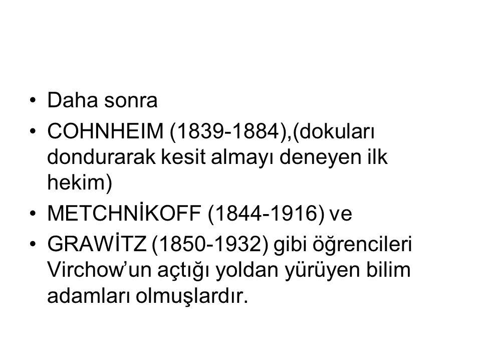 Daha sonra COHNHEIM (1839-1884),(dokuları dondurarak kesit almayı deneyen ilk hekim) METCHNİKOFF (1844-1916) ve.