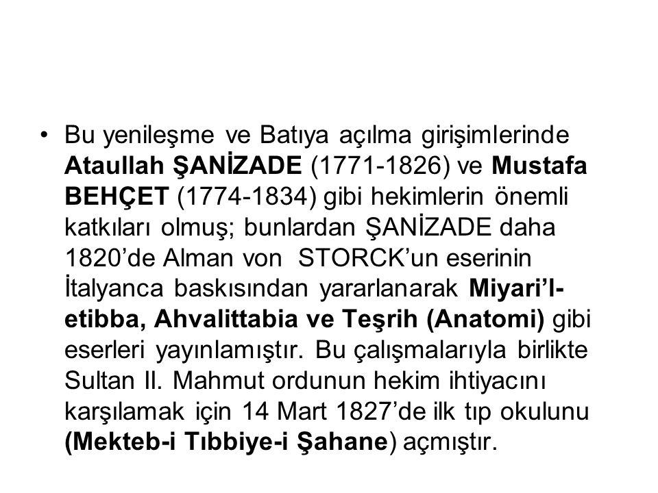 Bu yenileşme ve Batıya açılma girişimlerinde Ataullah ŞANİZADE (1771-1826) ve Mustafa BEHÇET (1774-1834) gibi hekimlerin önemli katkıları olmuş; bunlardan ŞANİZADE daha 1820'de Alman von STORCK'un eserinin İtalyanca baskısından yararlanarak Miyari'l-etibba, Ahvalittabia ve Teşrih (Anatomi) gibi eserleri yayınlamıştır.