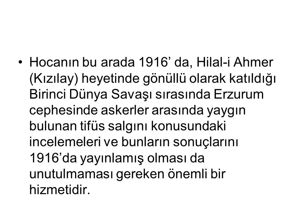 Hocanın bu arada 1916' da, Hilal-i Ahmer (Kızılay) heyetinde gönüllü olarak katıldığı Birinci Dünya Savaşı sırasında Erzurum cephesinde askerler arasında yaygın bulunan tifüs salgını konusundaki incelemeleri ve bunların sonuçlarını 1916'da yayınlamış olması da unutulmaması gereken önemli bir hizmetidir.