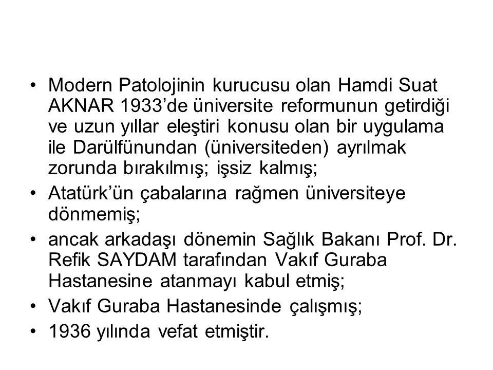 Modern Patolojinin kurucusu olan Hamdi Suat AKNAR 1933'de üniversite reformunun getirdiği ve uzun yıllar eleştiri konusu olan bir uygulama ile Darülfünundan (üniversiteden) ayrılmak zorunda bırakılmış; işsiz kalmış;