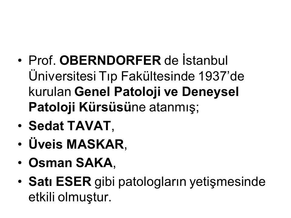 Prof. OBERNDORFER de İstanbul Üniversitesi Tıp Fakültesinde 1937'de kurulan Genel Patoloji ve Deneysel Patoloji Kürsüsüne atanmış;
