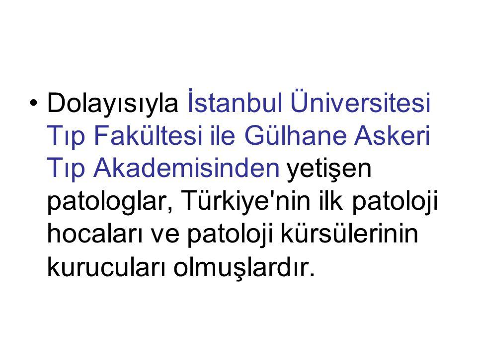 Dolayısıyla İstanbul Üniversitesi Tıp Fakültesi ile Gülhane Askeri Tıp Akademisinden yetişen patologlar, Türkiye nin ilk patoloji hocaları ve patoloji kürsülerinin kurucuları olmuşlardır.