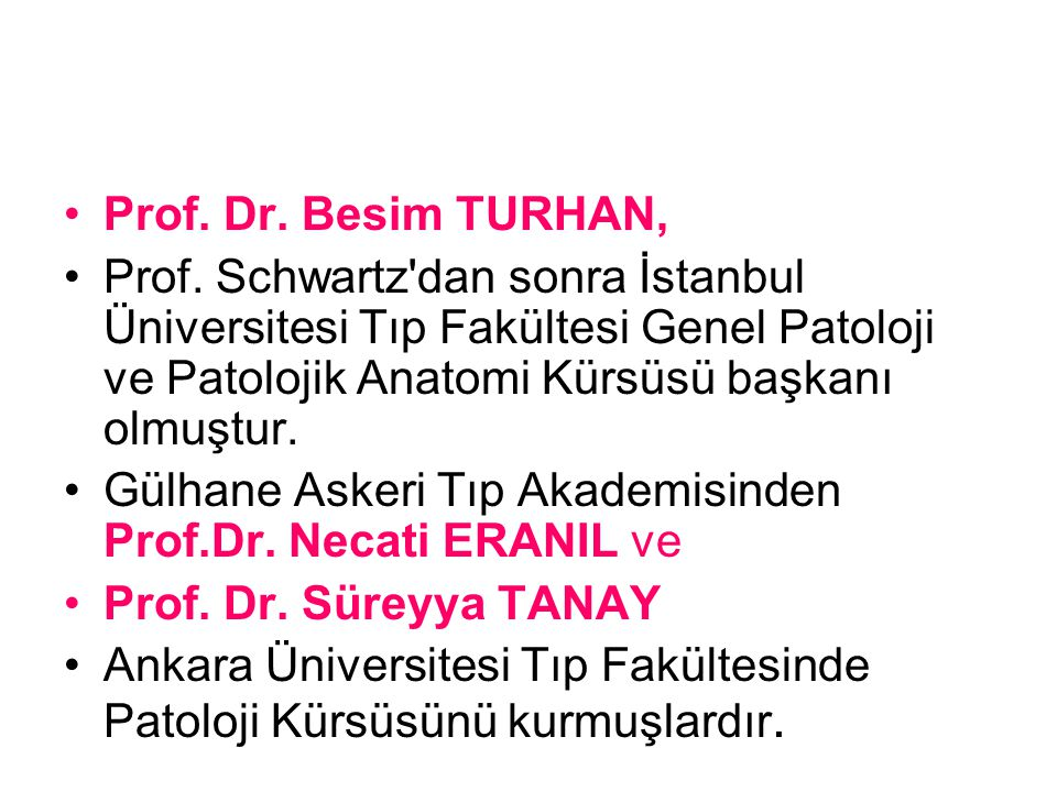 Prof. Dr. Besim TURHAN, Prof. Schwartz dan sonra İstanbul Üniversitesi Tıp Fakültesi Genel Patoloji ve Patolojik Anatomi Kürsüsü başkanı olmuştur.