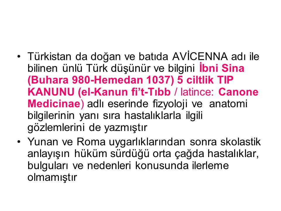 Türkistan da doğan ve batıda AVİCENNA adı ile bilinen ünlü Türk düşünür ve bilgini İbni Sina (Buhara 980-Hemedan 1037) 5 ciltlik TIP KANUNU (el-Kanun fi't-Tıbb / latince: Canone Medicinae) adlı eserinde fizyoloji ve anatomi bilgilerinin yanı sıra hastalıklarla ilgili gözlemlerini de yazmıştır