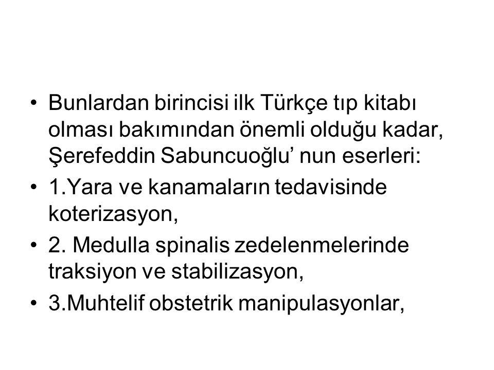 Bunlardan birincisi ilk Türkçe tıp kitabı olması bakımından önemli olduğu kadar, Şerefeddin Sabuncuoğlu' nun eserleri:
