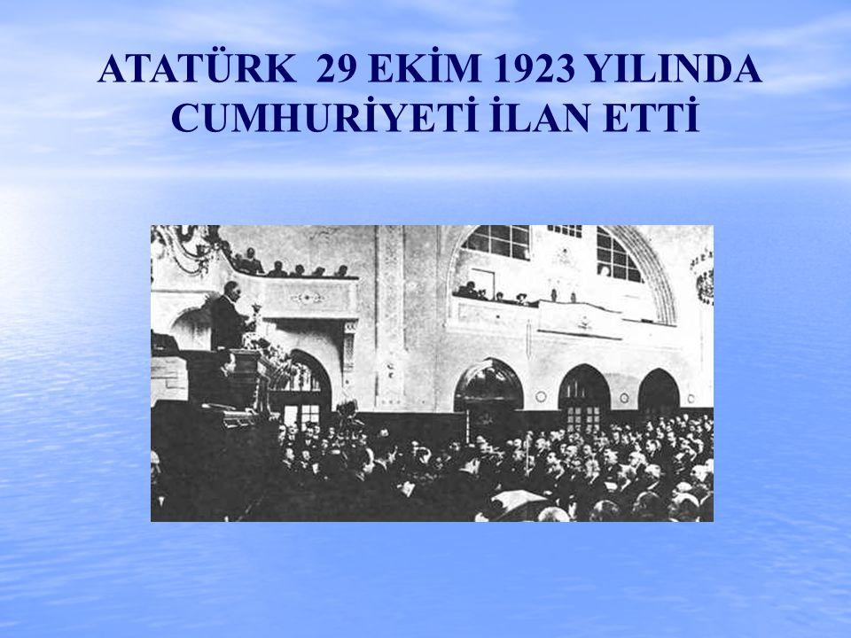 ATATÜRK 29 EKİM 1923 YILINDA CUMHURİYETİ İLAN ETTİ